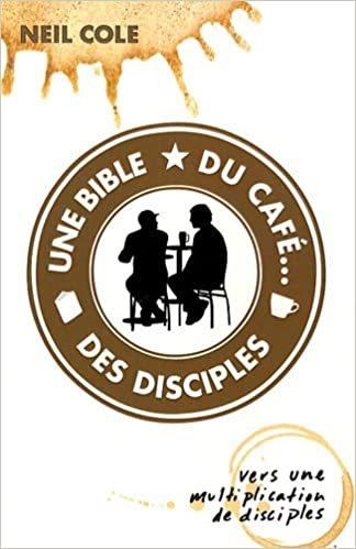 Le Livre de Neil Cole La Bible du Café Des disciples Pourquoi commencer un groupe de croissance un concept vulgariser par Neil Cole Ecegrenoble